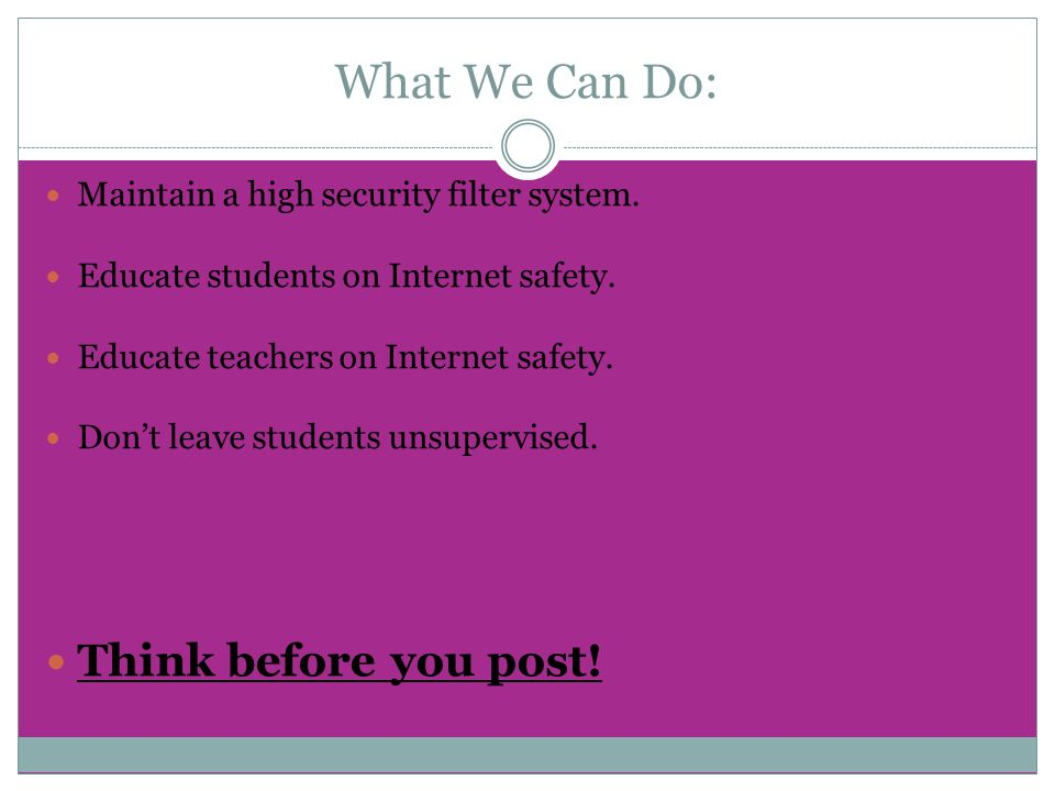 What We Can Do: Maintain a high security filter system. Educate students on Internet safety. Educate teachers on Internet safety. Don't leave students