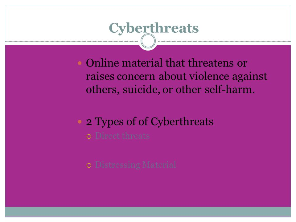 Cyberthreats Online material that threatens or raises concern about violence against others, suicide, or other self-harm. 2 Types of of Cyberthreats 