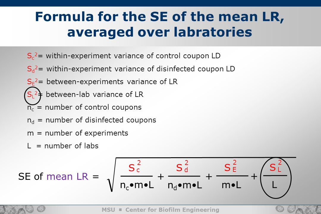 S n c mL c 2 + Formula for the SE of the mean LR, averaged over labratories S c 2 = within-experiment variance of control coupon LD S d 2 = within-experiment variance of disinfected coupon LD S E 2 = between-experiments variance of LR S L 2 = between-lab variance of LR n c = number of control coupons n d = number of disinfected coupons m = number of experiments L = number of labs S n d mL d 2 + S mL E 2 SE of mean LR = + S L L 2