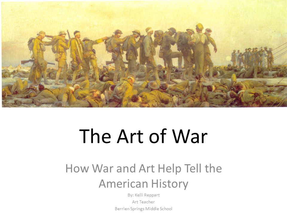 The Art of War How War and Art Help Tell the American History By: Kelli Reppart Art Teacher Berrien Springs Middle School