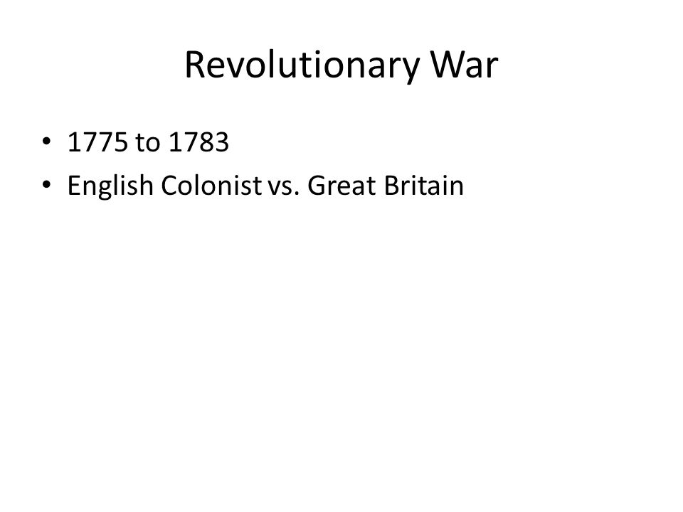 Revolutionary War 1775 to 1783 English Colonist vs. Great Britain