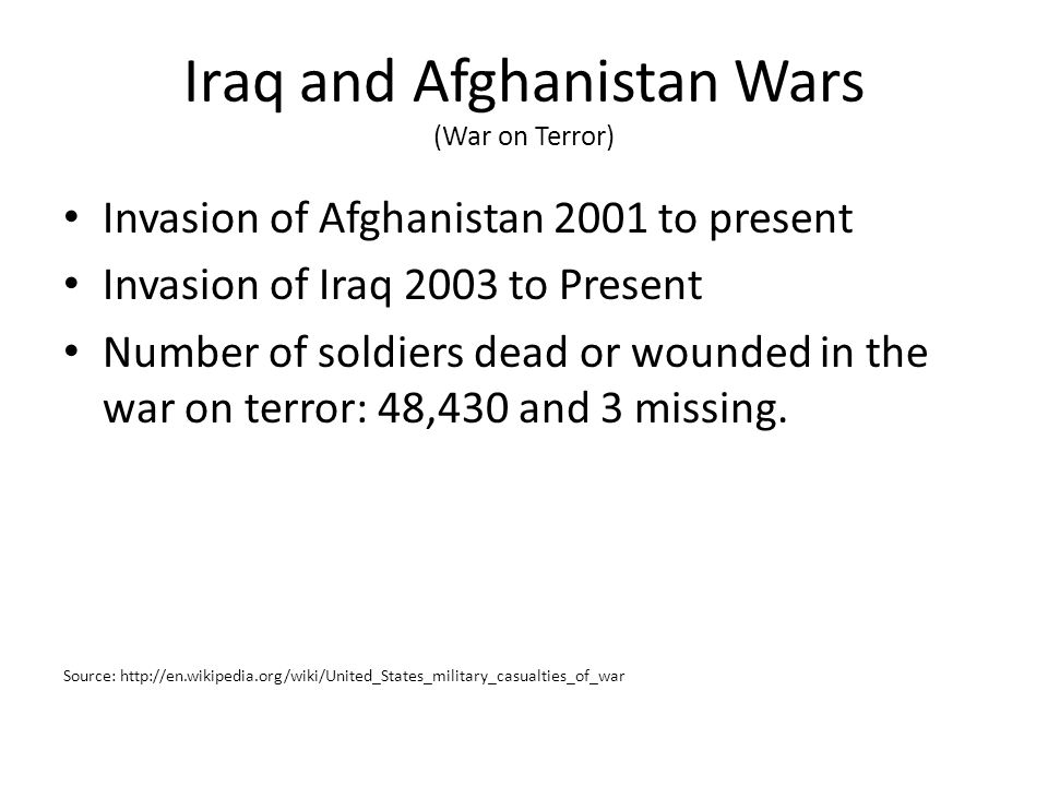 Iraq and Afghanistan Wars (War on Terror) Invasion of Afghanistan 2001 to present Invasion of Iraq 2003 to Present Number of soldiers dead or wounded in the war on terror: 48,430 and 3 missing.