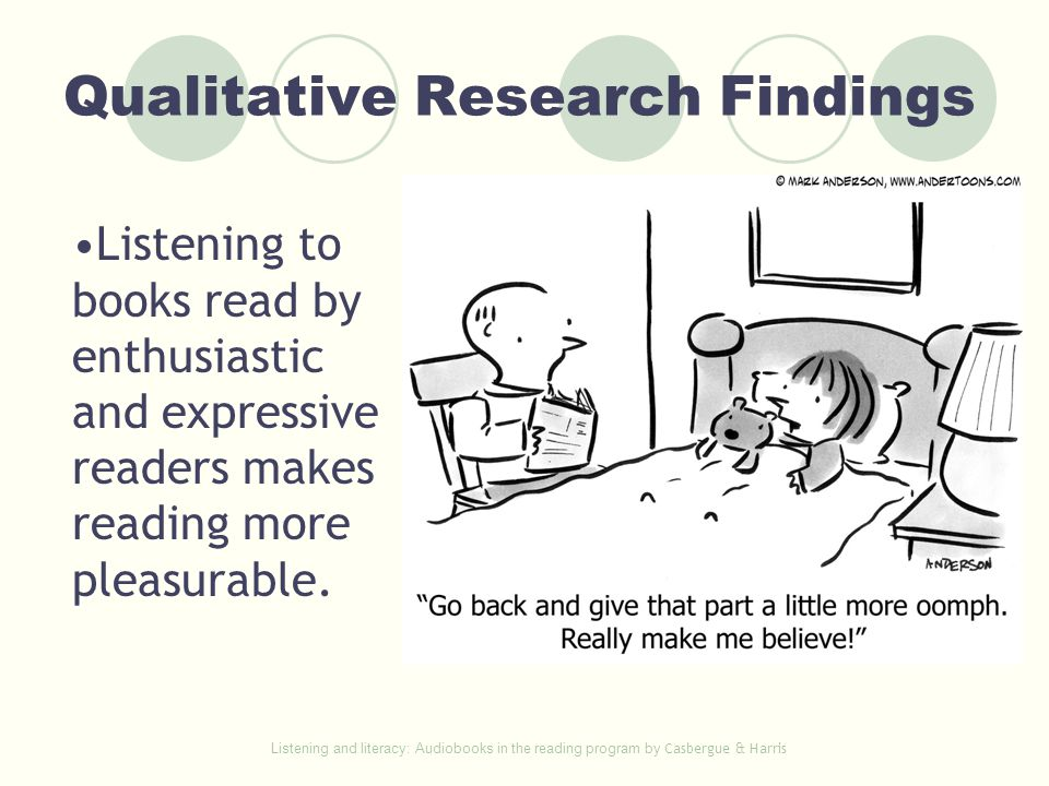 Qualitative Research Findings Listening to books read by enthusiastic and expressive readers makes reading more pleasurable. Listening and literacy: A
