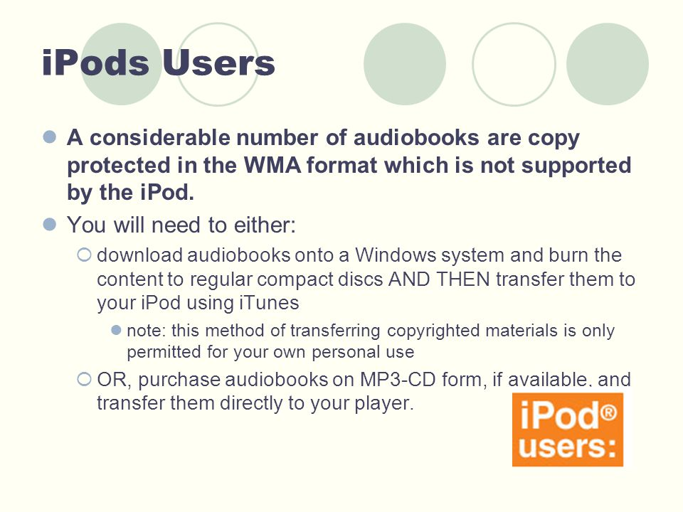 iPods Users A considerable number of audiobooks are copy protected in the WMA format which is not supported by the iPod. You will need to either:  do