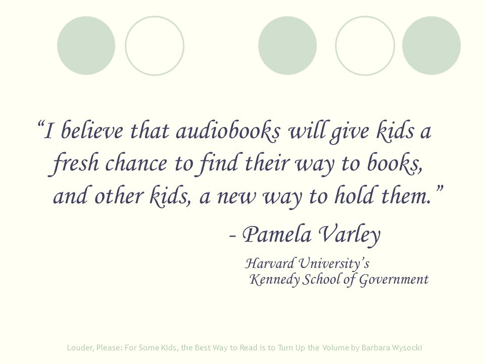 """I believe that audiobooks will give kids a fresh chance to find their way to books, and other kids, a new way to hold them."" - Pamela Varley Harvard"