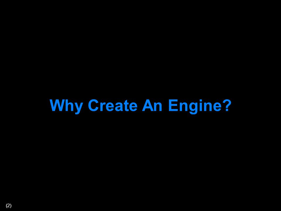 (2) Why Create An Engine