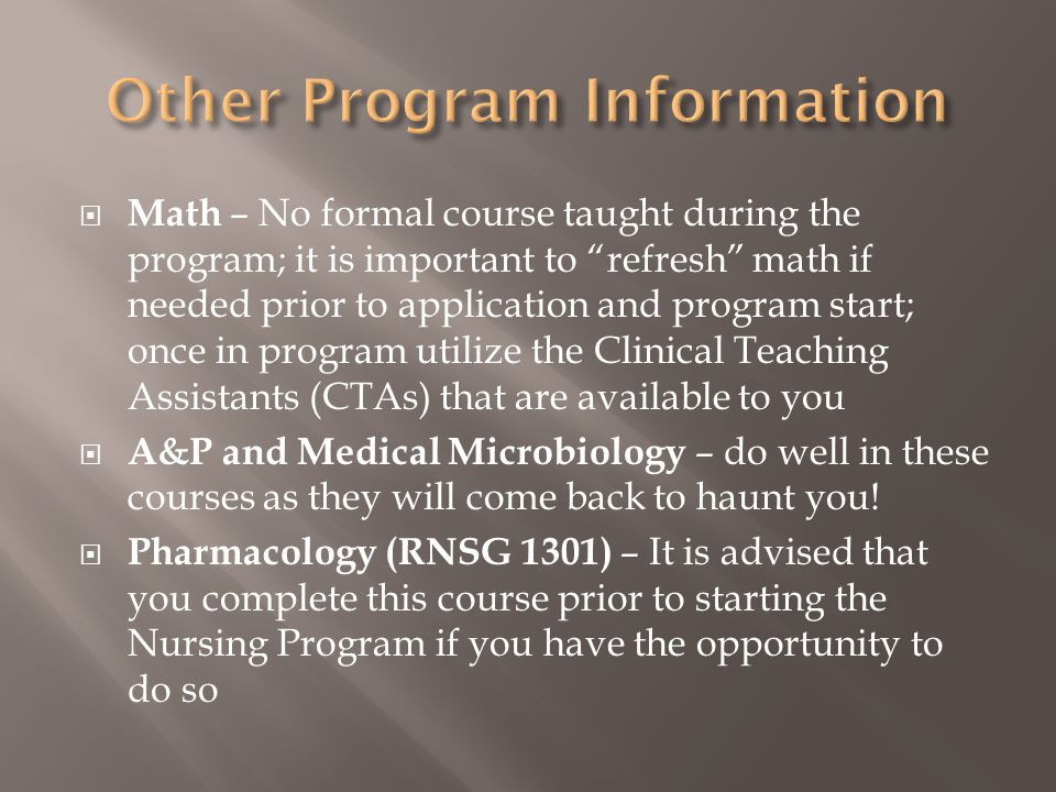  Math – No formal course taught during the program; it is important to refresh math if needed prior to application and program start; once in program utilize the Clinical Teaching Assistants (CTAs) that are available to you  A&P and Medical Microbiology – do well in these courses as they will come back to haunt you.