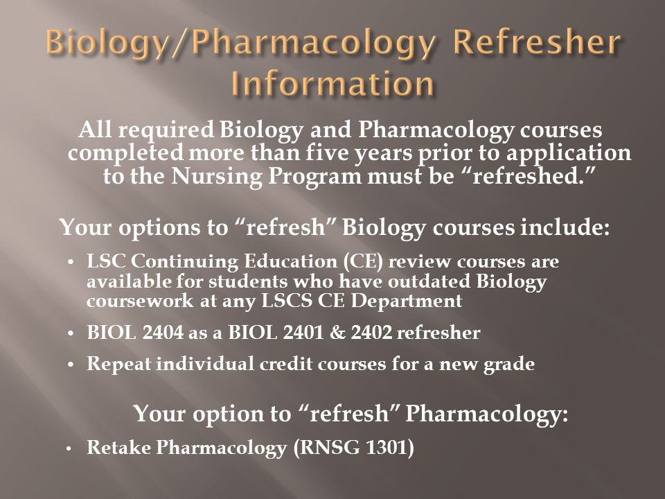 All required Biology and Pharmacology courses completed more than five years prior to application to the Nursing Program must be refreshed. Your options to refresh Biology courses include: LSC Continuing Education (CE) review courses are available for students who have outdated Biology coursework at any LSCS CE Department BIOL 2404 as a BIOL 2401 & 2402 refresher Repeat individual credit courses for a new grade Your option to refresh Pharmacology: Retake Pharmacology (RNSG 1301)