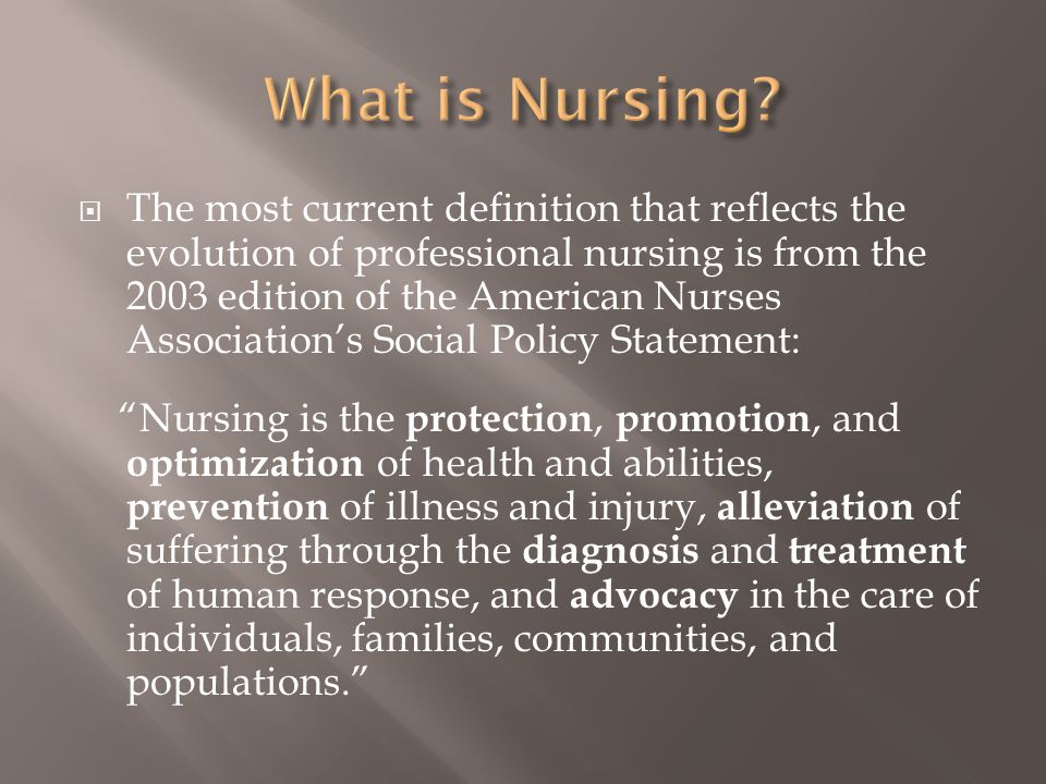  The most current definition that reflects the evolution of professional nursing is from the 2003 edition of the American Nurses Association's Social Policy Statement: Nursing is the protection, promotion, and optimization of health and abilities, prevention of illness and injury, alleviation of suffering through the diagnosis and treatment of human response, and advocacy in the care of individuals, families, communities, and populations.