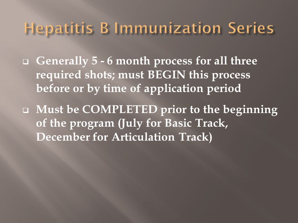  Generally 5 - 6 month process for all three required shots; must BEGIN this process before or by time of application period  Must be COMPLETED prior to the beginning of the program (July for Basic Track, December for Articulation Track)