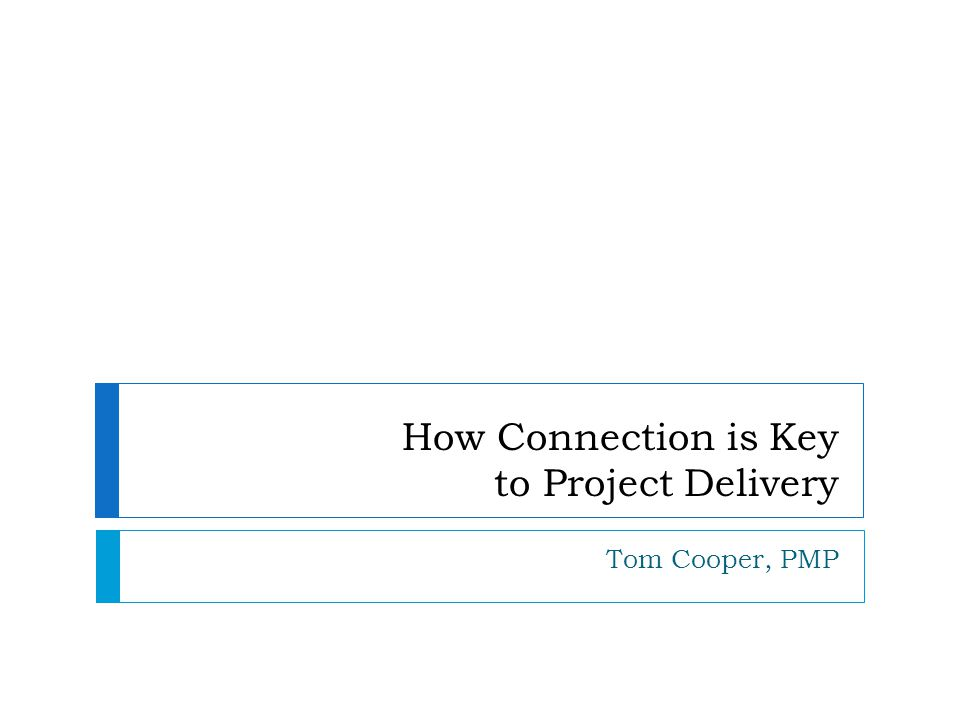 How Connection is Key to Project Delivery Tom Cooper, PMP