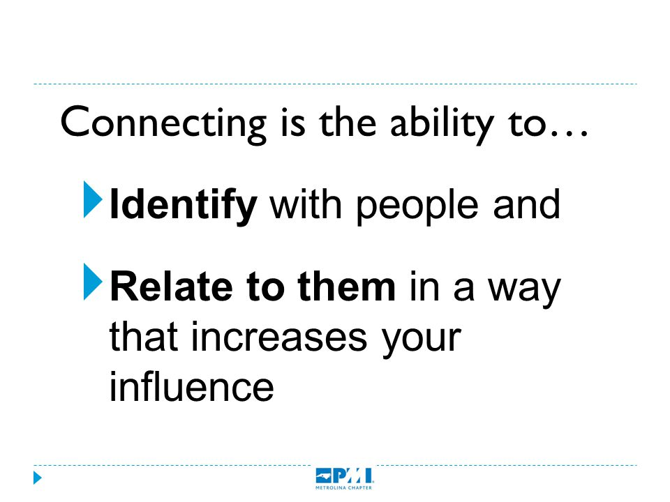 Connecting is the ability to…  Identify with people and  Relate to them in a way that increases your influence