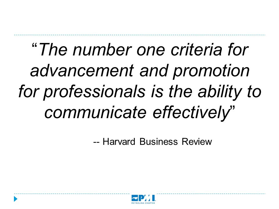 """The number one criteria for advancement and promotion for professionals is the ability to communicate effectively"" -- Harvard Business Review"