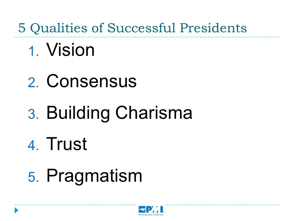 5 Qualities of Successful Presidents  Vision  Consensus  Building Charisma  Trust  Pragmatism