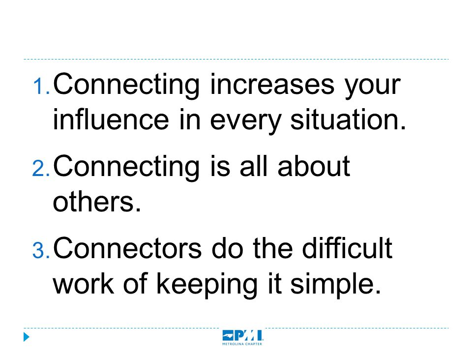  Connecting increases your influence in every situation.  Connecting is all about others.  Connectors do the difficult work of keeping it simple