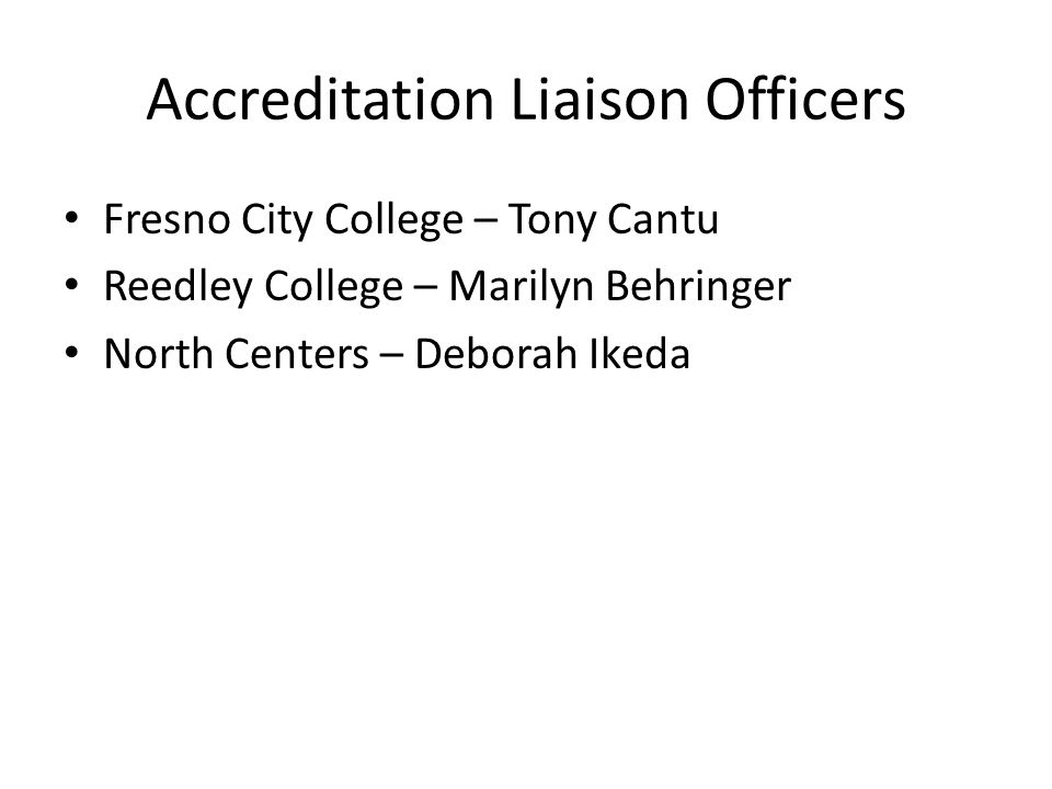 Accreditation Liaison Officers Fresno City College – Tony Cantu Reedley College – Marilyn Behringer North Centers – Deborah Ikeda