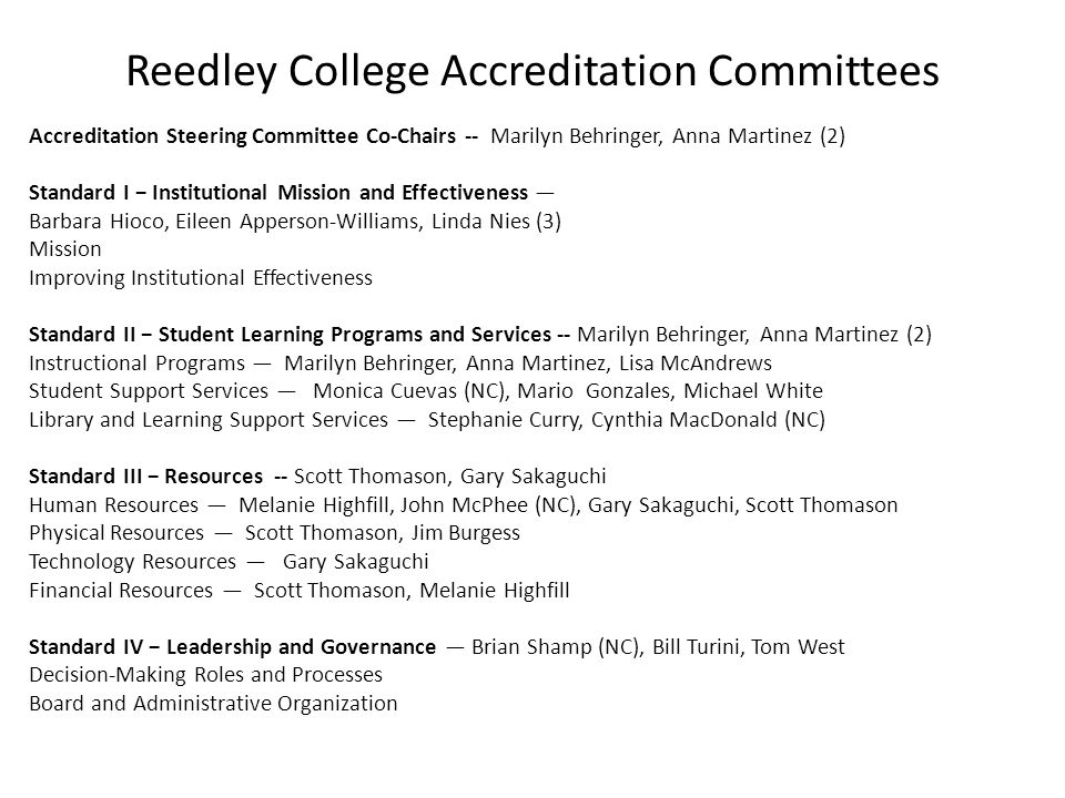 North Centers Accreditation Committees Accreditation Steering Committee Co-Chairs Standard I − Institutional Mission and Effectiveness — Mission Improving Institutional Effectiveness Standard II − Student Learning Programs and Services Instructional Programs — Student Support Services — Library and Learning Support Services — Standard III − Resources Human Resources — Physical Resources — Technology Resources — Financial Resources — Standard IV − Leadership and Governance — Decision-Making Roles and Processes Board and Administrative Organization