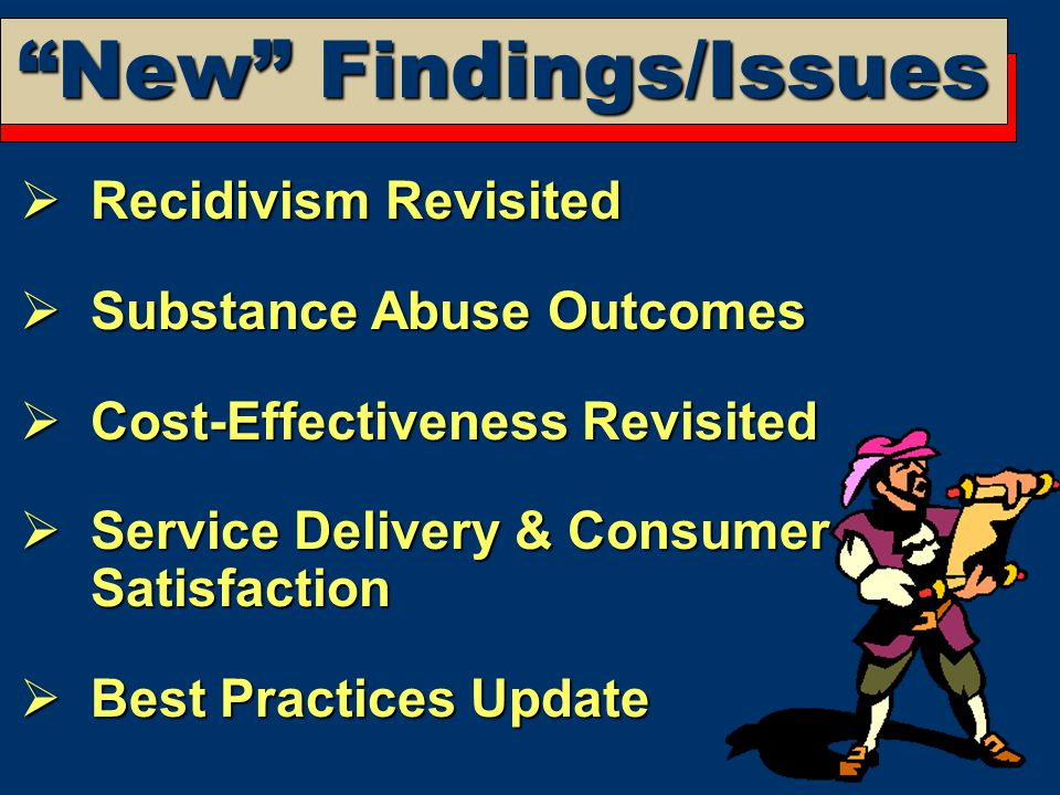 New Findings/Issues  Recidivism Revisited  Substance Abuse Outcomes  Cost-Effectiveness Revisited  Service Delivery & Consumer Satisfaction  Best Practices Update