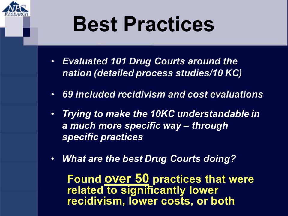 Found over 50 practices that were related to significantly lower recidivism, lower costs, or both What are the best Drug Courts doing.