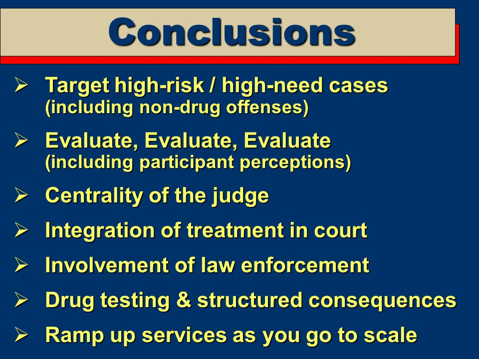 Conclusions  Target high-risk / high-need cases (including non-drug offenses)  Evaluate, Evaluate, Evaluate (including participant perceptions)  Centrality of the judge  Integration of treatment in court  Involvement of law enforcement  Drug testing & structured consequences  Ramp up services as you go to scale