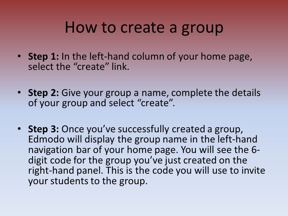 "Step 1: In the left-hand column of your home page, select the ""create"" link. Step 2: Give your group a name, complete the details of your group and se"