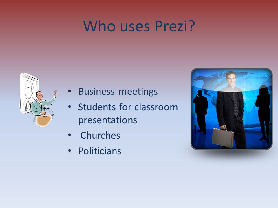 Who uses Prezi? Business meetings Students for classroom presentations Churches Politicians