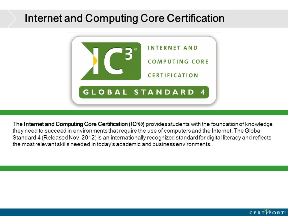 Internet and Computing Core Certification The Internet and Computing Core Certification (IC³®) provides students with the foundation of knowledge they