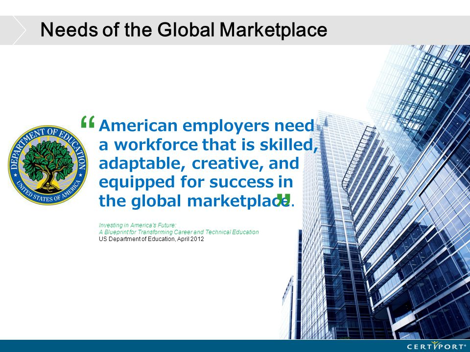 Needs of the Global Marketplace American employers need a workforce that is skilled, adaptable, creative, and equipped for success in the global marke