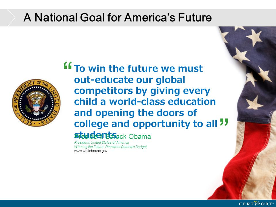 "A National Goal for America's Future "" "" To win the future we must out-educate our global competitors by giving every child a world-class education an"
