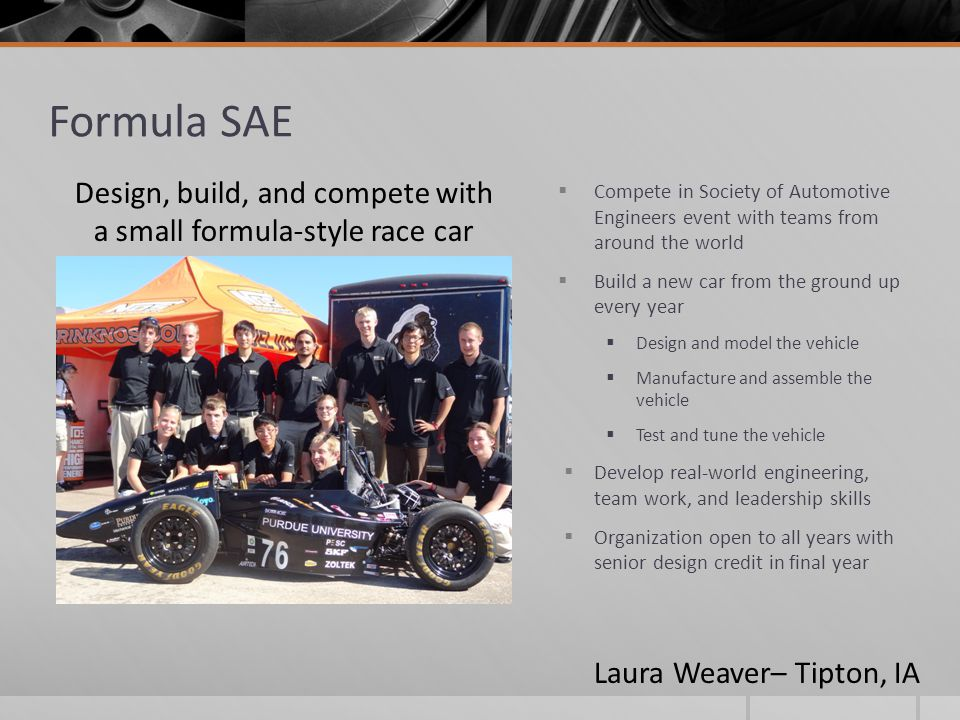 Formula SAE  Compete in Society of Automotive Engineers event with teams from around the world  Build a new car from the ground up every year  Desi