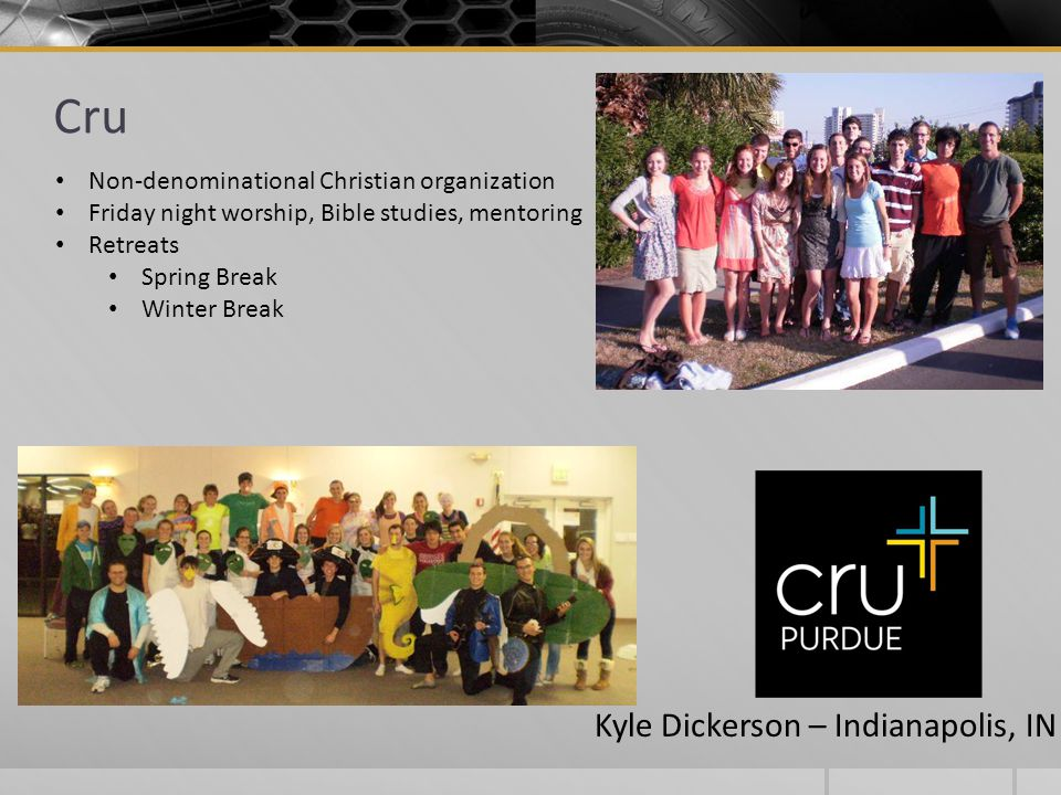 Cru Non-denominational Christian organization Friday night worship, Bible studies, mentoring Retreats Spring Break Winter Break Kyle Dickerson – Indianapolis, IN