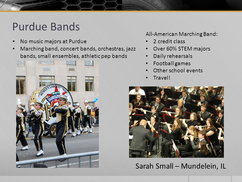 Purdue Bands All-American Marching Band: 2 credit class Over 60% STEM majors Daily rehearsals Football games Other school events Travel! No music majo