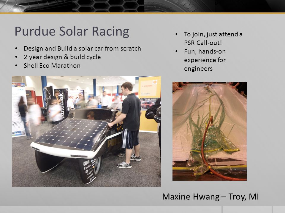 Purdue Solar Racing To join, just attend a PSR Call-out! Fun, hands-on experience for engineers Design and Build a solar car from scratch 2 year desig