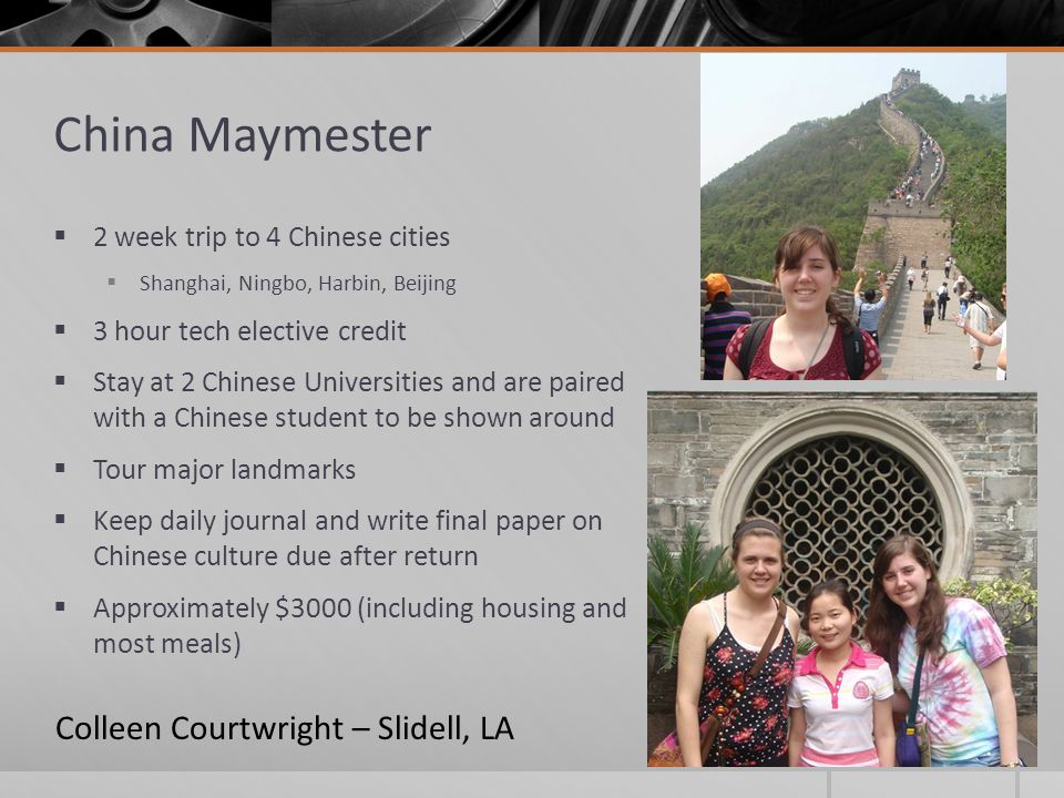 China Maymester  2 week trip to 4 Chinese cities  Shanghai, Ningbo, Harbin, Beijing  3 hour tech elective credit  Stay at 2 Chinese Universities a
