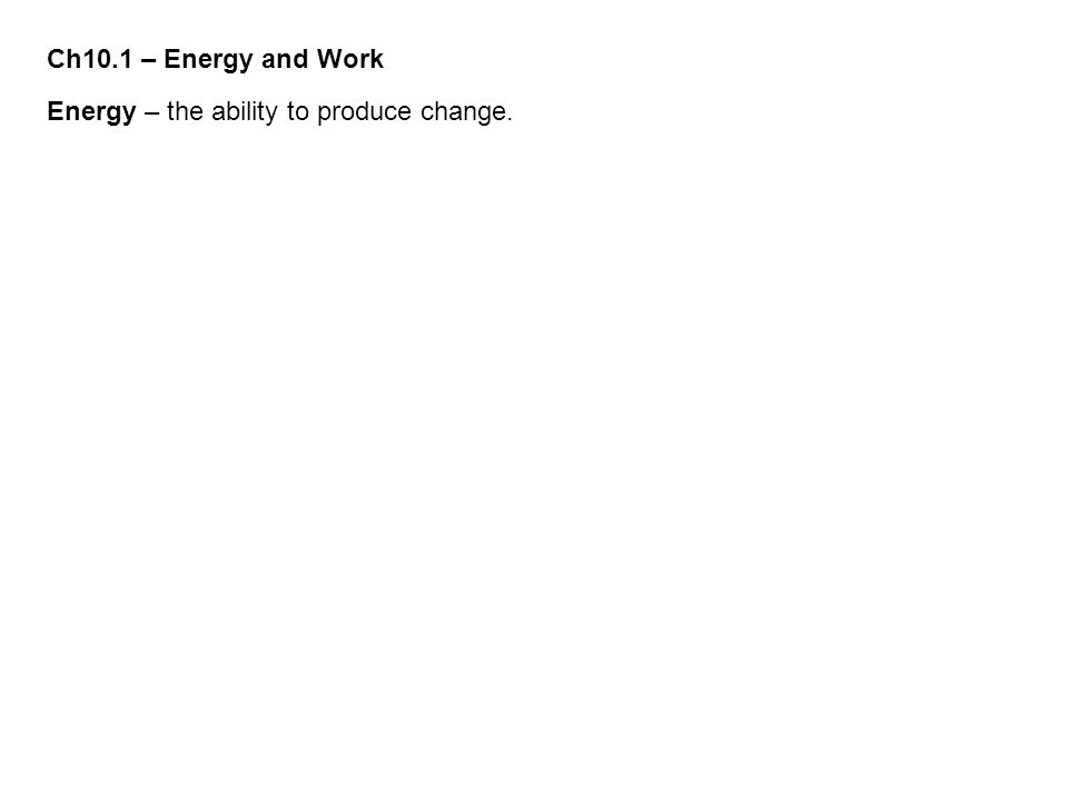Ch10.1 – Energy and Work Energy – the ability to produce change.