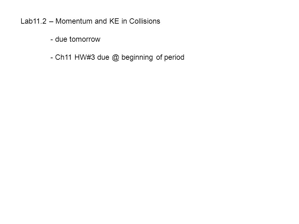 Lab11.2 – Momentum and KE in Collisions - due tomorrow - Ch11 HW#3 due @ beginning of period