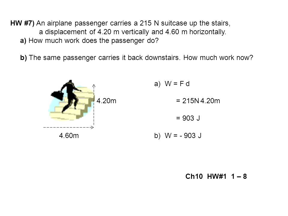 HW #7) An airplane passenger carries a 215 N suitcase up the stairs, a displacement of 4.20 m vertically and 4.60 m horizontally. a) How much work doe