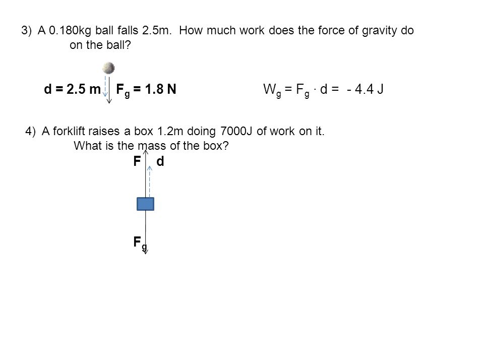 3) A 0.180kg ball falls 2.5m. How much work does the force of gravity do on the ball? d = 2.5 m F g = 1.8 N W g = F g ∙ d = - 4.4 J 4) A forklift rais