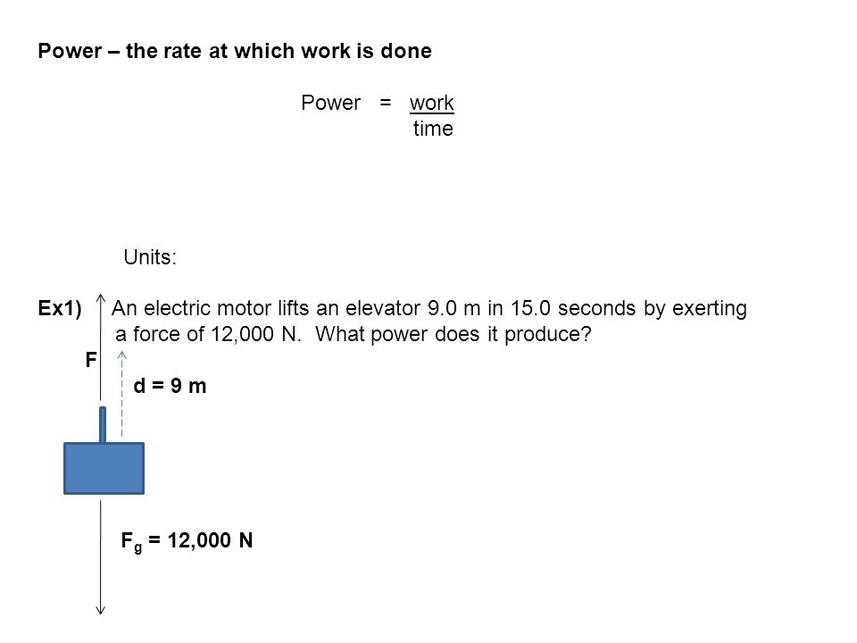 Power – the rate at which work is done Power = work time Units: Ex1) An electric motor lifts an elevator 9.0 m in 15.0 seconds by exerting a force of