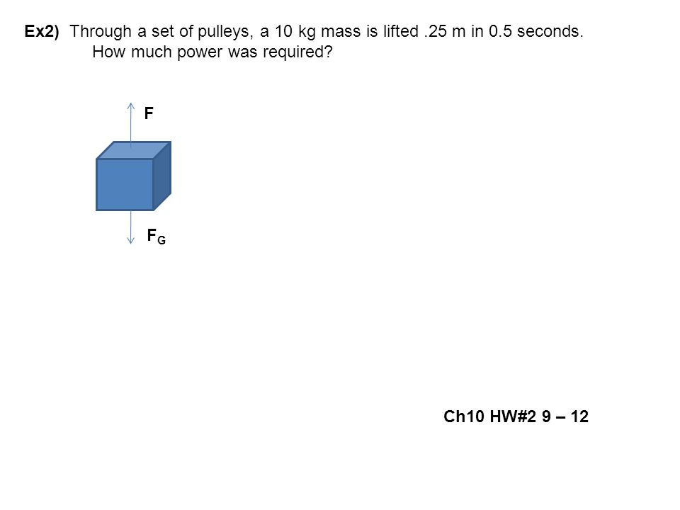 Ex2) Through a set of pulleys, a 10 kg mass is lifted.25 m in 0.5 seconds. How much power was required? F F G Ch10 HW#2 9 – 12