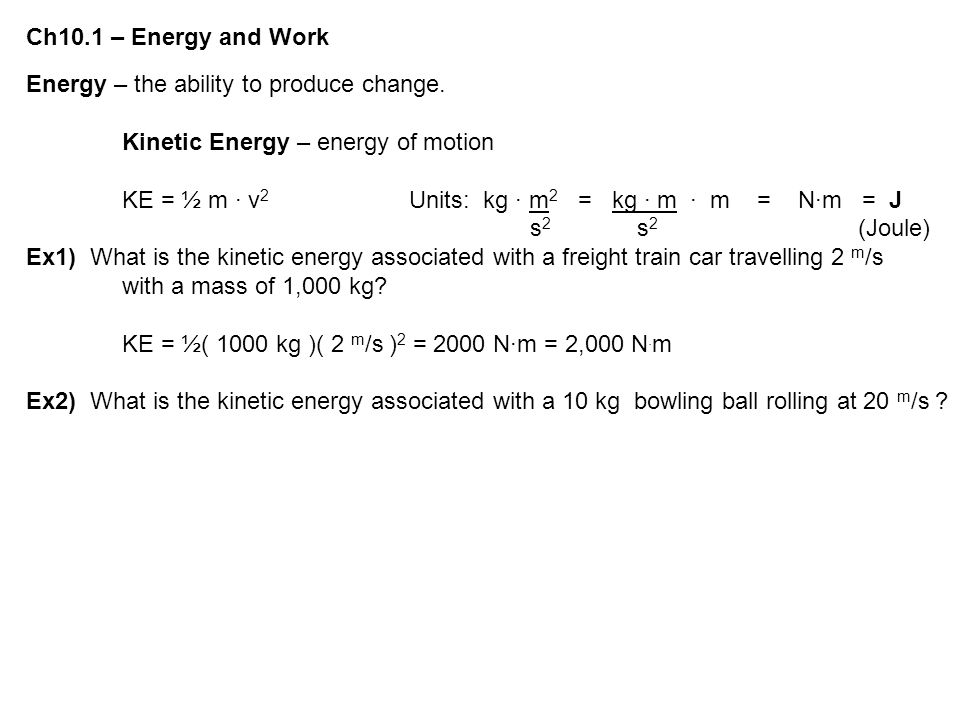 Ch10.1 – Energy and Work Energy – the ability to produce change. Kinetic Energy – energy of motion KE = ½ m ∙ v 2 Units: kg ∙ m 2 = kg ∙ m ∙ m = N∙m =