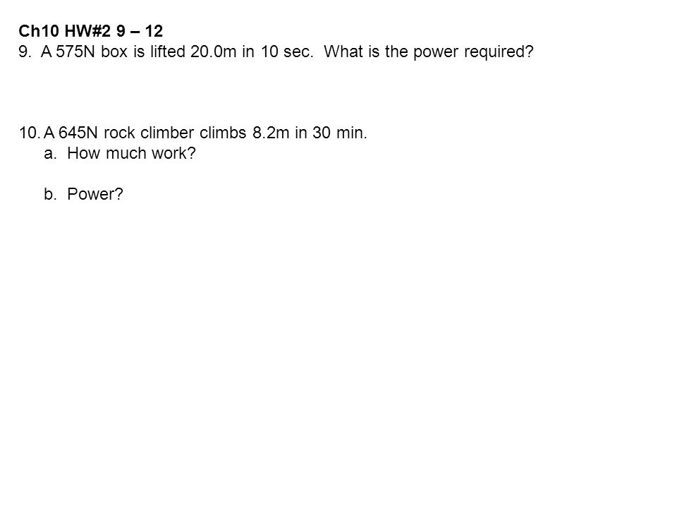 Ch10 HW#2 9 – 12 9. A 575N box is lifted 20.0m in 10 sec. What is the power required? 10.A 645N rock climber climbs 8.2m in 30 min. a. How much work?