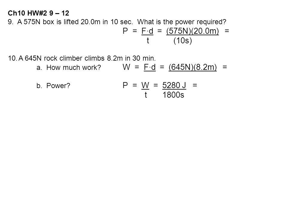Ch10 HW#2 9 – 12 9. A 575N box is lifted 20.0m in 10 sec. What is the power required? P = F·d = (575N)(20.0m) = t (10s) 10.A 645N rock climber climbs