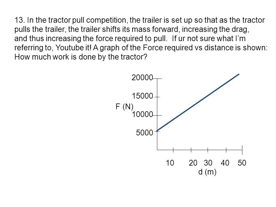 13. In the tractor pull competition, the trailer is set up so that as the tractor pulls the trailer, the trailer shifts its mass forward, increasing t