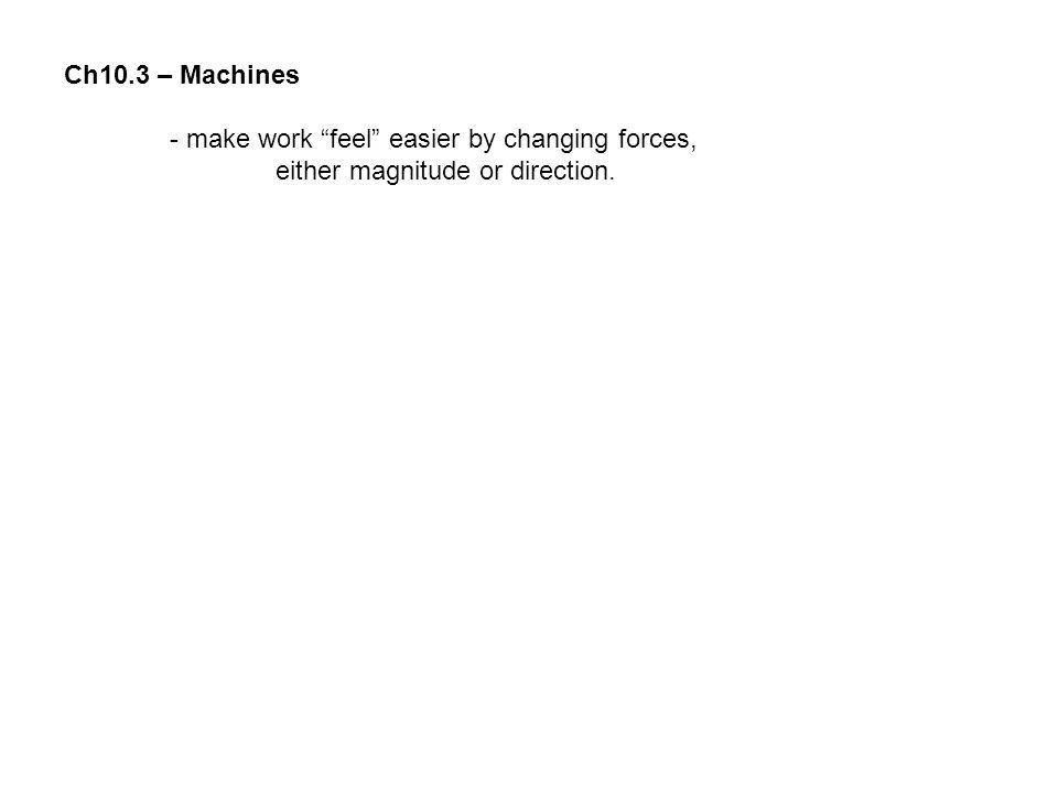 """Ch10.3 – Machines - make work """"feel"""" easier by changing forces, either magnitude or direction."""