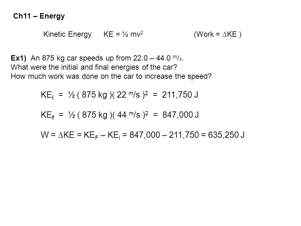 Ch11 – Energy Kinetic Energy KE = ½ mv 2 (Work = ∆KE ) Ex1) An 875 kg car speeds up from 22.0 – 44.0 m / s. What were the initial and final energies o