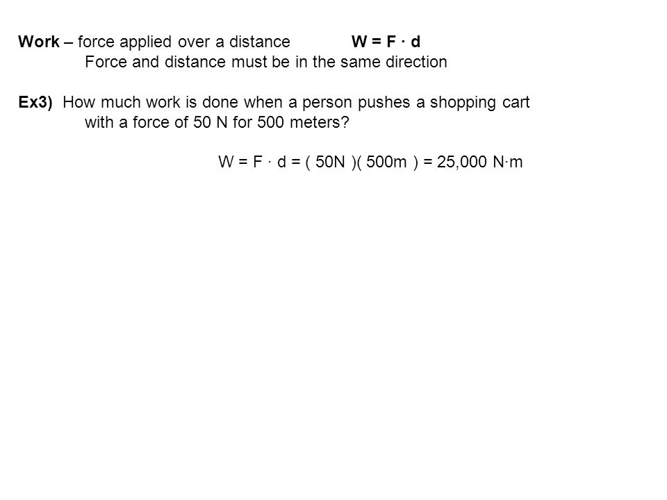 Work – force applied over a distance W = F ∙ d Force and distance must be in the same direction Ex3) How much work is done when a person pushes a shop