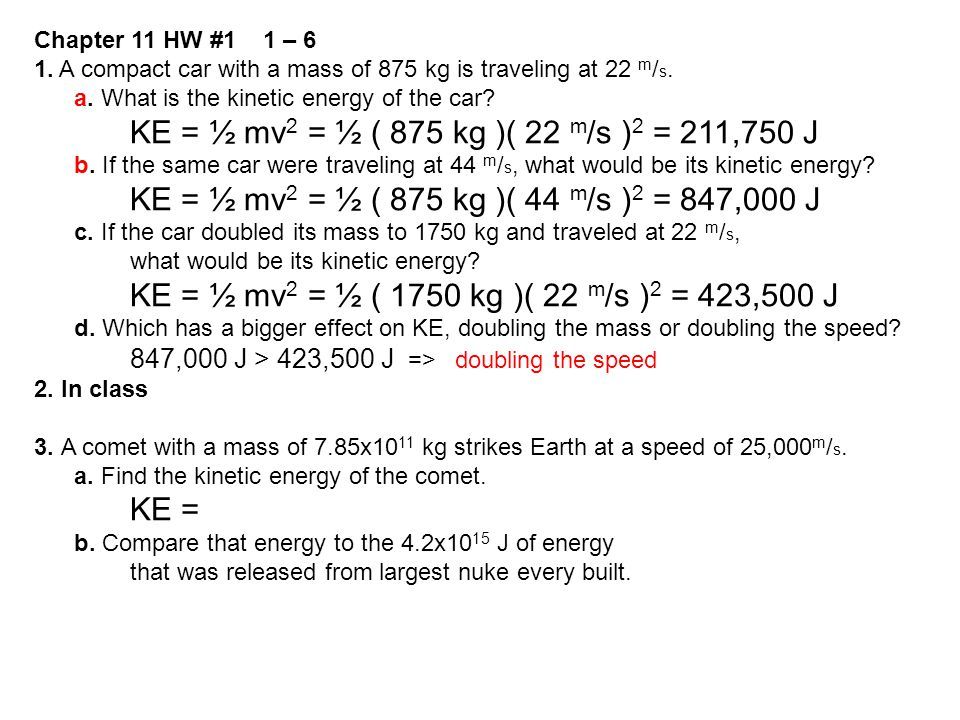 Chapter 11 HW #1 1 – 6 1. A compact car with a mass of 875 kg is traveling at 22 m / s. a. What is the kinetic energy of the car? KE = ½ mv 2 = ½ ( 87