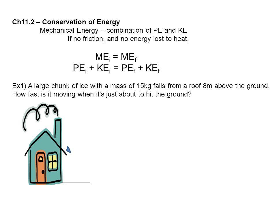 Ch11.2 – Conservation of Energy Mechanical Energy – combination of PE and KE If no friction, and no energy lost to heat, ME i = ME f PE i + KE i = PE