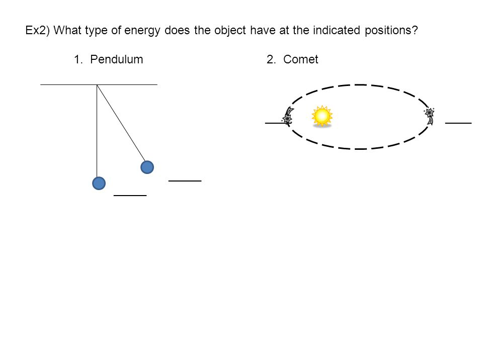 Ex2) What type of energy does the object have at the indicated positions? 1. Pendulum2. Comet ____ ____ _____